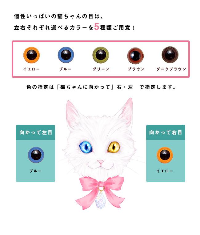 個性いっぱいの猫ちゃんの目は、左右それぞれ選べるカラーを5種類ご用意!