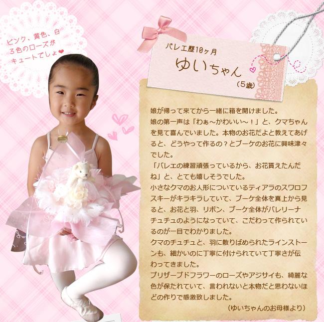 娘が帰って来てから一緒に箱を開けました。娘の第一声は「わぁ〜かわいい〜!」と、クマちゃんを見て喜んでいました。本物のお花だよと教えてあげると、どうやって作るの?とブーケのお花に興味津々でした。「バレエの練習頑張っているから、お花貰えたんだね」と、とても嬉しそうでした。小さなクマのお人形についているティアラのスワロフスキーがキラキラしていて、ブーケ全体を真上から見ると、お花と羽、リボン、ブーケ全体がバレリーナチュチュのようになっていて、拘って作られているのが一目でわかりました。クマのチュチュと、羽に散りばめられたラインストーンも、細かいのに丁寧に付けられていて丁寧さが伝わってきました。プリザーブドフラワーのローズやアジサイも、綺麗な色が保たれていて、言われないと本物だと思わないほどの作りで感激致しました。(ゆいちゃんのお母様より)